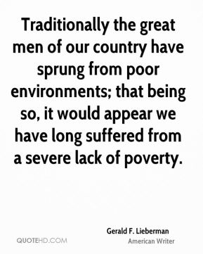 Gerald F. Lieberman - Traditionally the great men of our country have sprung from poor environments; that being so, it would appear we have long suffered from a severe lack of poverty.