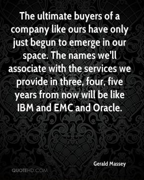 Gerald Massey - The ultimate buyers of a company like ours have only just begun to emerge in our space. The names we'll associate with the services we provide in three, four, five years from now will be like IBM and EMC and Oracle.