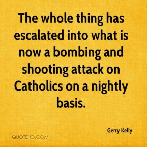 Gerry Kelly - The whole thing has escalated into what is now a bombing and shooting attack on Catholics on a nightly basis.