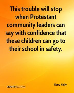 Gerry Kelly - This trouble will stop when Protestant community leaders can say with confidence that these children can go to their school in safety.