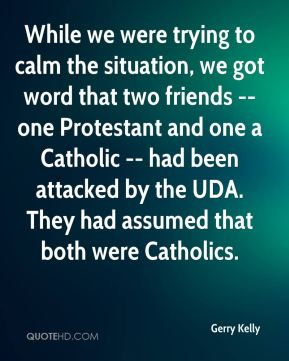 Gerry Kelly - While we were trying to calm the situation, we got word that two friends -- one Protestant and one a Catholic -- had been attacked by the UDA. They had assumed that both were Catholics.