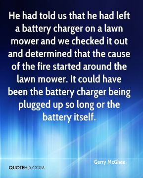 Gerry McGhee - He had told us that he had left a battery charger on a lawn mower and we checked it out and determined that the cause of the fire started around the lawn mower. It could have been the battery charger being plugged up so long or the battery itself.