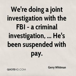 Gerry Whitman - We're doing a joint investigation with the FBI - a criminal investigation, ... He's been suspended with pay.