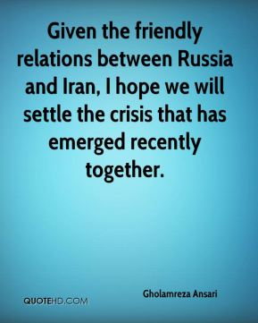 Given the friendly relations between Russia and Iran, I hope we will settle the crisis that has emerged recently together.