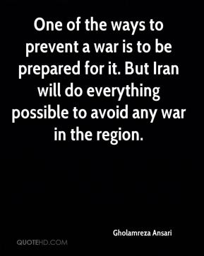 One of the ways to prevent a war is to be prepared for it. But Iran will do everything possible to avoid any war in the region.