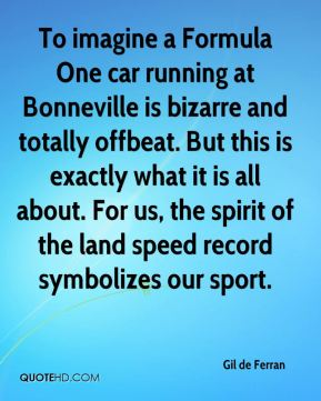 Gil de Ferran - To imagine a Formula One car running at Bonneville is bizarre and totally offbeat. But this is exactly what it is all about. For us, the spirit of the land speed record symbolizes our sport.