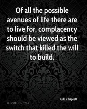 Gillis Triplett - Of all the possible avenues of life there are to live for, complacency should be viewed as the switch that killed the will to build.