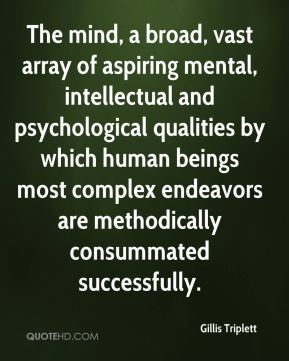 Gillis Triplett - The mind, a broad, vast array of aspiring mental, intellectual and psychological qualities by which human beings most complex endeavors are methodically consummated successfully.