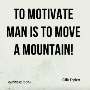 Gillis Triplett - To motivate man is to move a mountain!