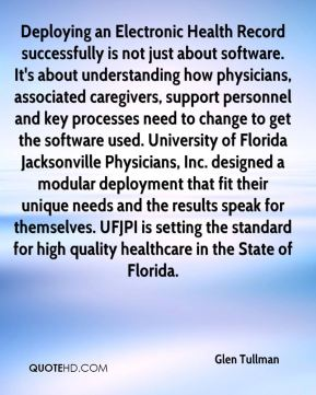 Glen Tullman - Deploying an Electronic Health Record successfully is not just about software. It's about understanding how physicians, associated caregivers, support personnel and key processes need to change to get the software used. University of Florida Jacksonville Physicians, Inc. designed a modular deployment that fit their unique needs and the results speak for themselves. UFJPI is setting the standard for high quality healthcare in the State of Florida.