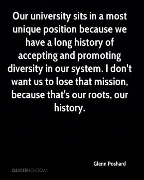 Our university sits in a most unique position because we have a long history of accepting and promoting diversity in our system. I don't want us to lose that mission, because that's our roots, our history.