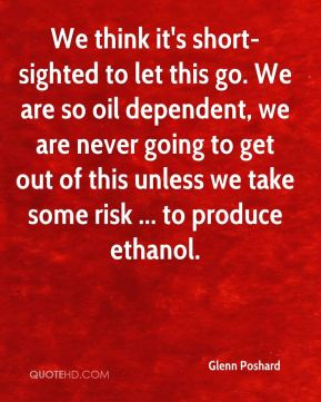 Glenn Poshard - We think it's short-sighted to let this go. We are so oil dependent, we are never going to get out of this unless we take some risk ... to produce ethanol.
