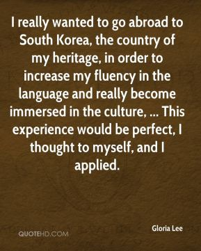 Gloria Lee - I really wanted to go abroad to South Korea, the country of my heritage, in order to increase my fluency in the language and really become immersed in the culture, ... This experience would be perfect, I thought to myself, and I applied.