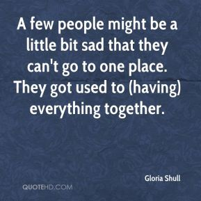 Gloria Shull - A few people might be a little bit sad that they can't go to one place. They got used to (having) everything together.