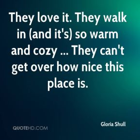 Gloria Shull - They love it. They walk in (and it's) so warm and cozy ... They can't get over how nice this place is.