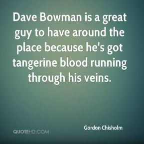 Gordon Chisholm - Dave Bowman is a great guy to have around the place because he's got tangerine blood running through his veins.