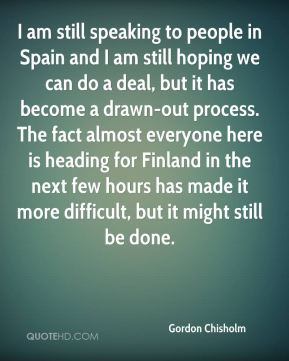 Gordon Chisholm - I am still speaking to people in Spain and I am still hoping we can do a deal, but it has become a drawn-out process. The fact almost everyone here is heading for Finland in the next few hours has made it more difficult, but it might still be done.