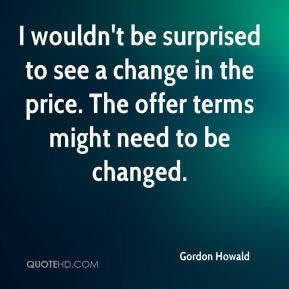 Gordon Howald - I wouldn't be surprised to see a change in the price. The offer terms might need to be changed.