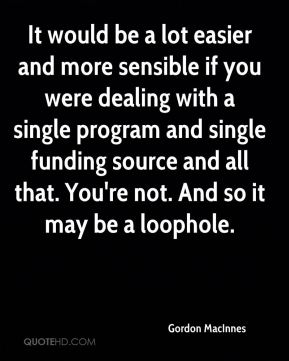Gordon MacInnes - It would be a lot easier and more sensible if you were dealing with a single program and single funding source and all that. You're not. And so it may be a loophole.