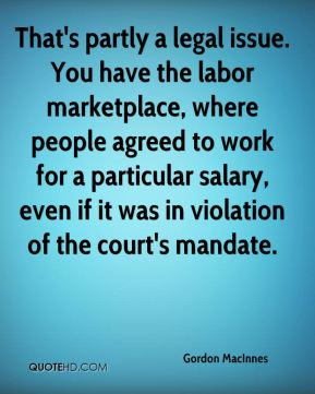 Gordon MacInnes - That's partly a legal issue. You have the labor marketplace, where people agreed to work for a particular salary, even if it was in violation of the court's mandate.