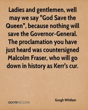 "Gough Whitlam - Ladies and gentlemen, well may we say ""God Save the Queen"", because nothing will save the Governor-General. The proclamation you have just heard was countersigned Malcolm Fraser, who will go down in history as Kerr's cur."
