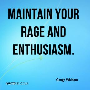 Gough Whitlam - Maintain your rage and enthusiasm.
