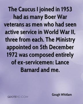Gough Whitlam - The Caucus I joined in 1953 had as many Boer War veterans as men who had seen active service in World War II, three from each. The Ministry appointed on 5th December 1972 was composed entirely of ex-servicemen: Lance Barnard and me.