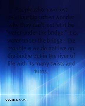 "People who have lost relationships often wonder why they can't just let it be ""water under the bridge."" It is water under the bridge - the trouble is we do not live on the bridge but in the river of life with its many twists and turns."
