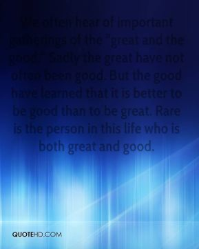 "We often hear of important gatherings of the ""great and the good."" Sadly the great have not often been good. But the good have learned that it is better to be good than to be great. Rare is the person in this life who is both great and good."