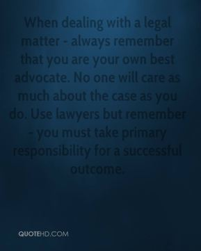 When dealing with a legal matter - always remember that you are your own best advocate. No one will care as much about the case as you do. Use lawyers but remember - you must take primary responsibility for a successful outcome.