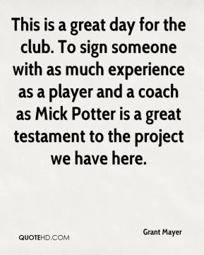 Grant Mayer - This is a great day for the club. To sign someone with as much experience as a player and a coach as Mick Potter is a great testament to the project we have here.