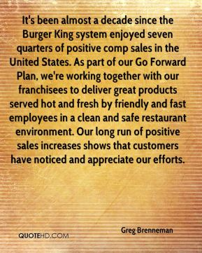 Greg Brenneman - It's been almost a decade since the Burger King system enjoyed seven quarters of positive comp sales in the United States. As part of our Go Forward Plan, we're working together with our franchisees to deliver great products served hot and fresh by friendly and fast employees in a clean and safe restaurant environment. Our long run of positive sales increases shows that customers have noticed and appreciate our efforts.