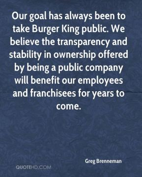Greg Brenneman - Our goal has always been to take Burger King public. We believe the transparency and stability in ownership offered by being a public company will benefit our employees and franchisees for years to come.