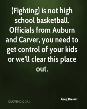 Greg Brewer - (Fighting) is not high school basketball. Officials from Auburn and Carver, you need to get control of your kids or we'll clear this place out.