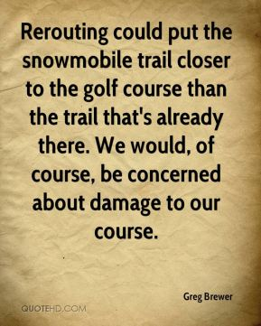 Greg Brewer - Rerouting could put the snowmobile trail closer to the golf course than the trail that's already there. We would, of course, be concerned about damage to our course.