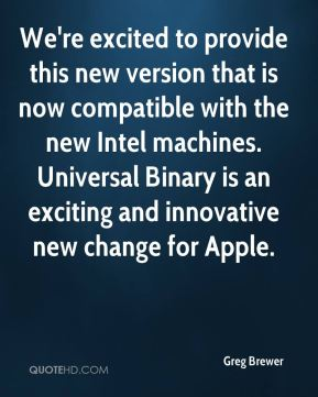Greg Brewer - We're excited to provide this new version that is now compatible with the new Intel machines. Universal Binary is an exciting and innovative new change for Apple.