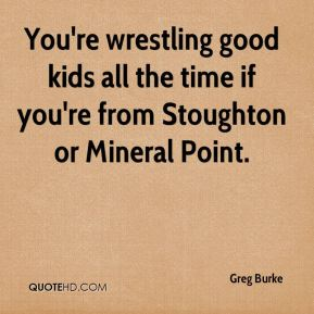 You're wrestling good kids all the time if you're from Stoughton or Mineral Point.