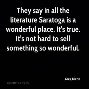 Greg Dixon - They say in all the literature Saratoga is a wonderful place. It's true. It's not hard to sell something so wonderful.