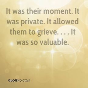 Greg Hudnall - It was their moment. It was private. It allowed them to grieve. . . . It was so valuable.