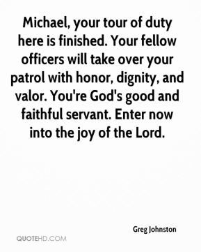 Greg Johnston - Michael, your tour of duty here is finished. Your fellow officers will take over your patrol with honor, dignity, and valor. You're God's good and faithful servant. Enter now into the joy of the Lord.