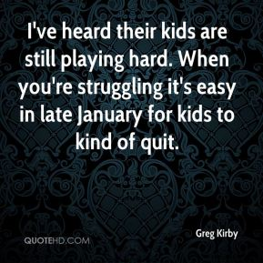 Greg Kirby - I've heard their kids are still playing hard. When you're struggling it's easy in late January for kids to kind of quit.