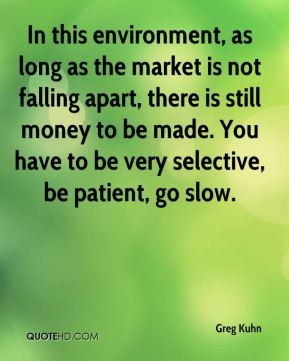 Greg Kuhn - In this environment, as long as the market is not falling apart, there is still money to be made. You have to be very selective, be patient, go slow.