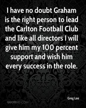 Greg Lee - I have no doubt Graham is the right person to lead the Carlton Football Club and like all directors I will give him my 100 percent support and wish him every success in the role.