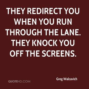 Greg Walcavich - They redirect you when you run through the lane. They knock you off the screens.