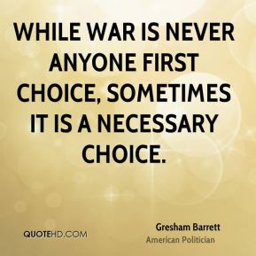 Gresham Barrett - While war is never anyone first choice, sometimes it is a necessary choice.