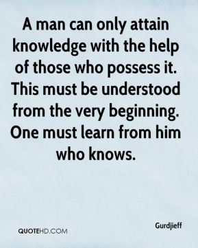 A man can only attain knowledge with the help of those who possess it. This must be understood from the very beginning. One must learn from him who knows.