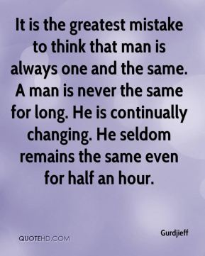It is the greatest mistake to think that man is always one and the same. A man is never the same for long. He is continually changing. He seldom remains the same even for half an hour.