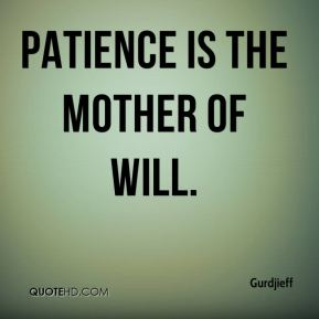 Patience is the mother of will.