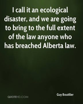 Guy Boutilier - I call it an ecological disaster, and we are going to bring to the full extent of the law anyone who has breached Alberta law.