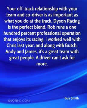 Guy Smith - Your off-track relationship with your team and co-driver is as important as what you do at the track. Dyson Racing is the perfect blend. Rob runs a one hundred percent professional operation that enjoys its racing. I worked well with Chris last year, and along with Butch, Andy and James, it's a great team with great people. A driver can't ask for more.